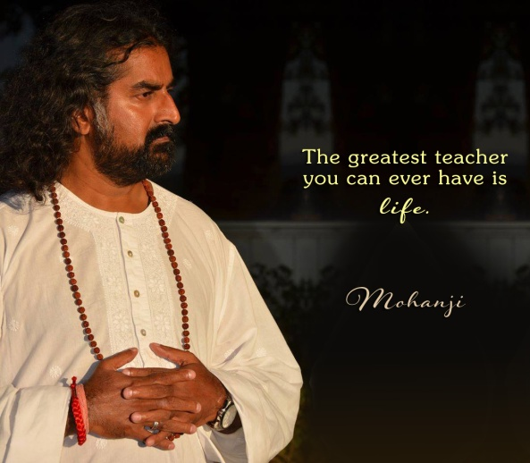 Mohanji quote - The greatest teacher you can ever have is life